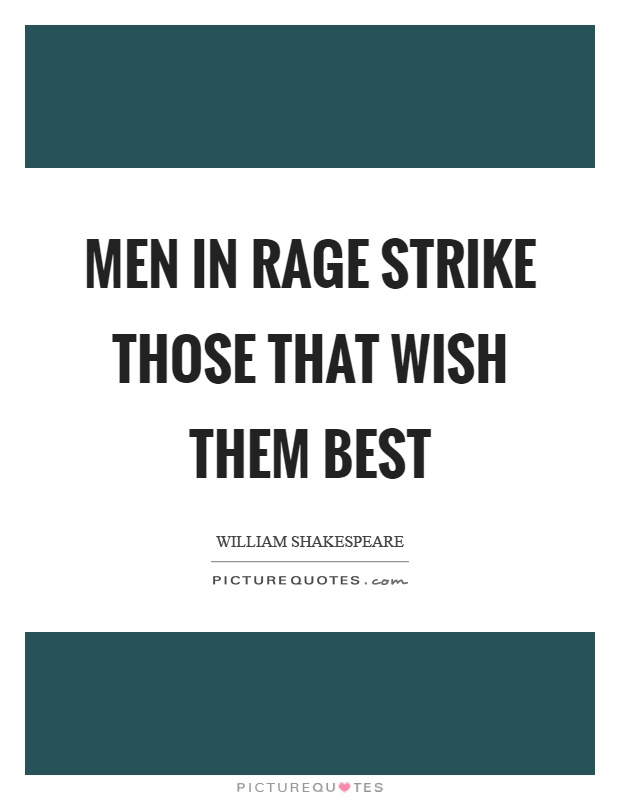 Men in rage strike those that wish them best Picture Quote #1