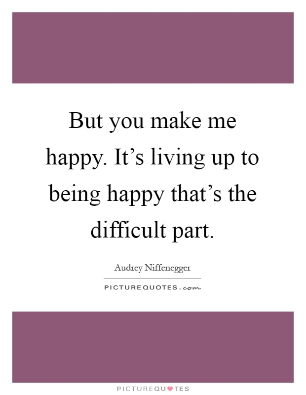 But you make me happy. It's living up to being happy that's the difficult part Picture Quote #1