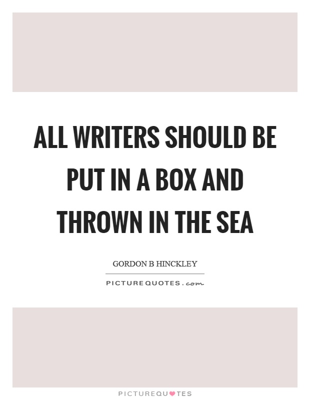 All writers should be put in a box and thrown in the sea Picture Quote #1