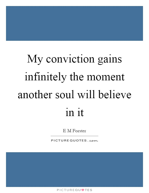 My conviction gains infinitely the moment another soul will believe in it Picture Quote #1