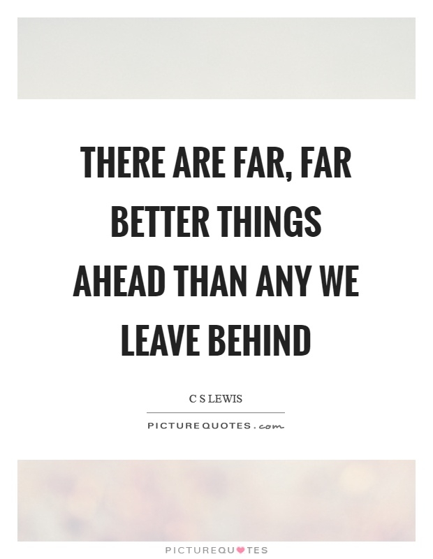 There are far, far better things ahead than any we leave behind Picture Quote #1