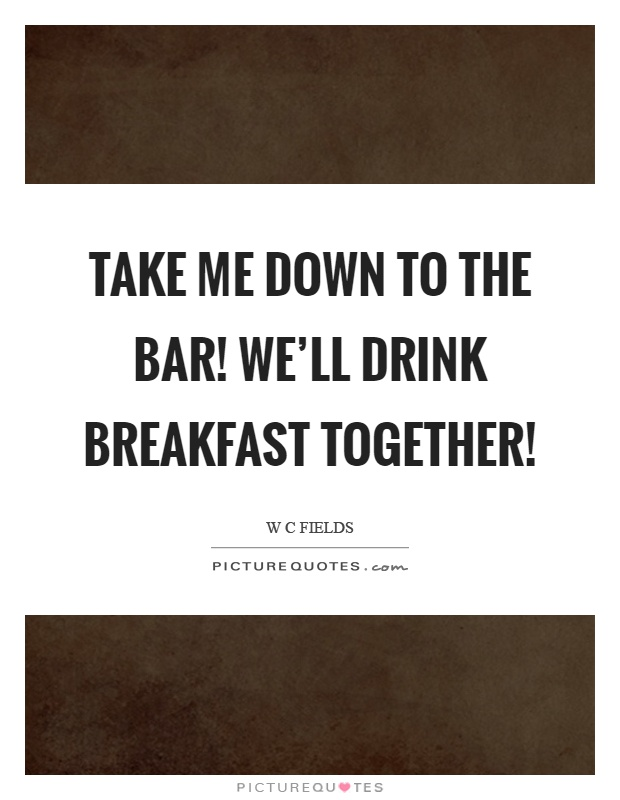 Take me down to the bar! We'll drink breakfast together! Picture Quote #1