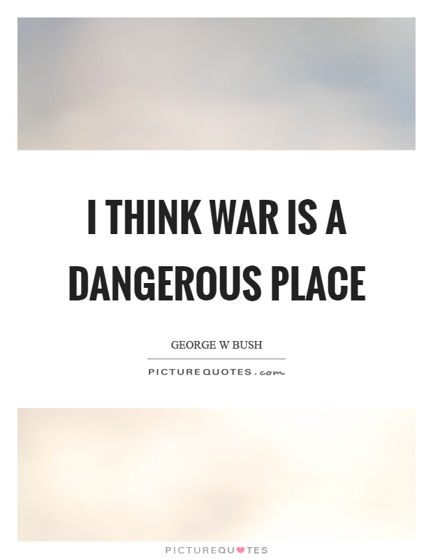 I think war is a dangerous place Picture Quote #1