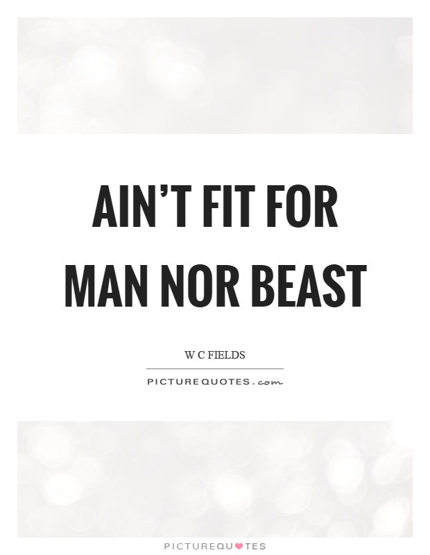 Ain't fit for man nor beast Picture Quote #1