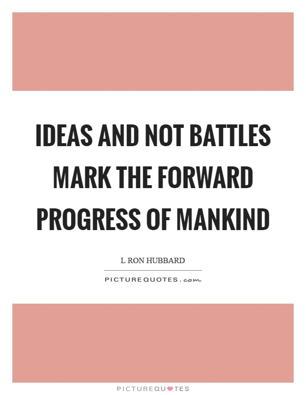 Ideas and not battles mark the forward progress of mankind Picture Quote #1