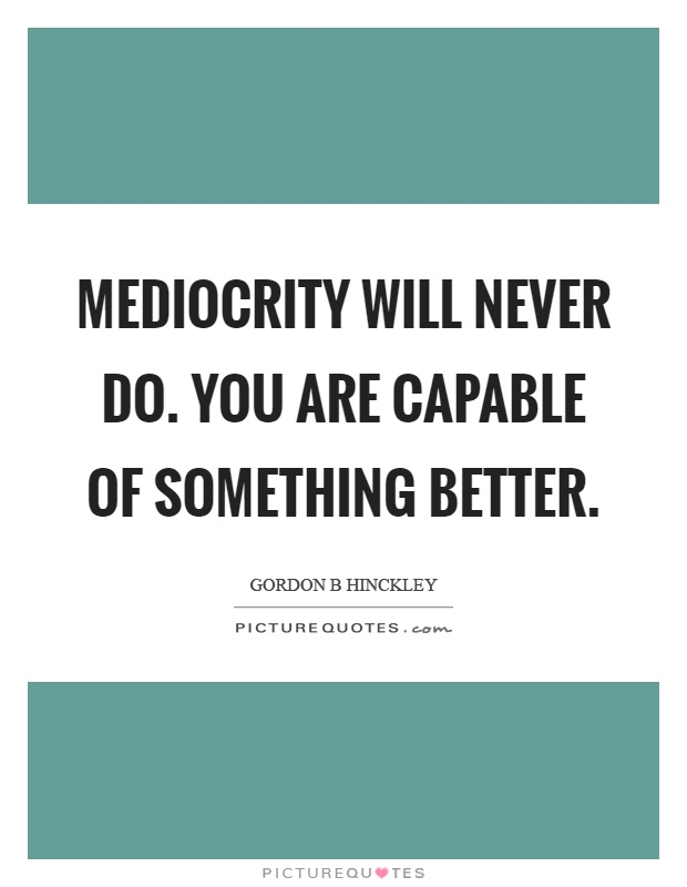 Mediocrity will never do. You are capable of something better Picture Quote #1