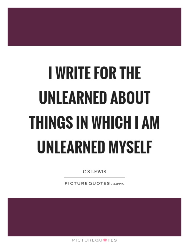 I write for the unlearned about things in which I am unlearned myself Picture Quote #1