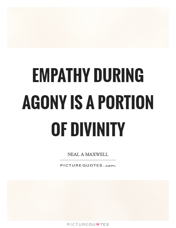 Empathy during agony is a portion of divinity Picture Quote #1