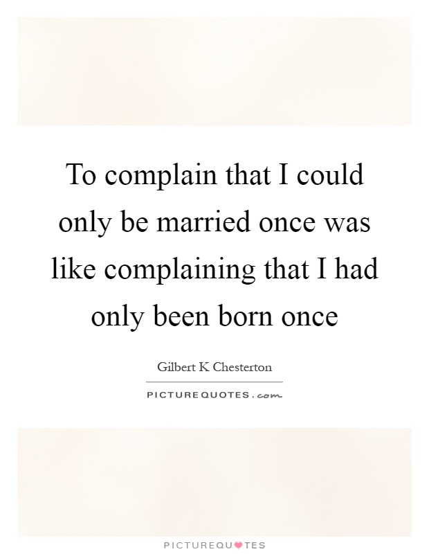 To complain that I could only be married once was like complaining that I had only been born once Picture Quote #1