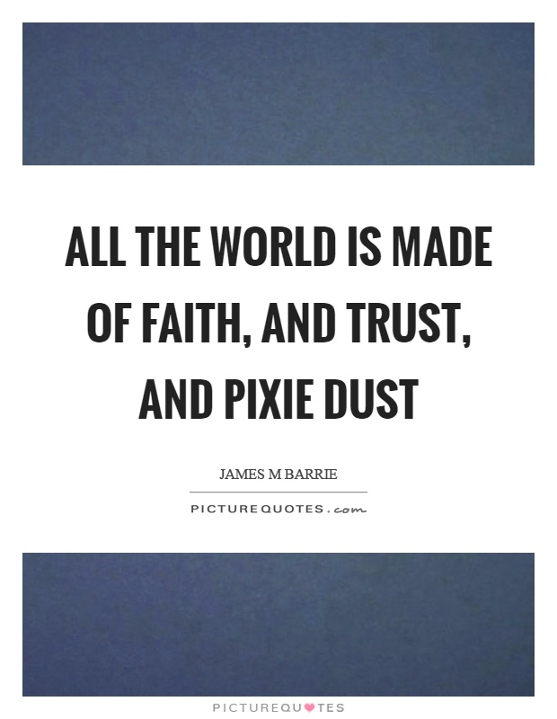 All the world is made of faith, and trust, and pixie dust Picture Quote #1