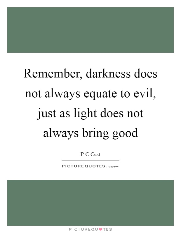 Remember, darkness does not always equate to evil, just as light does not always bring good Picture Quote #1