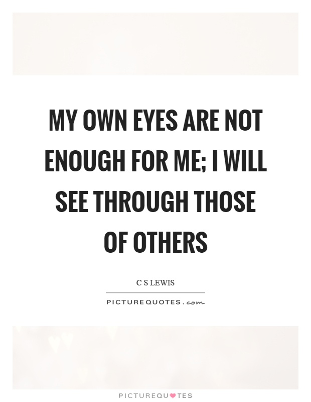 My own eyes are not enough for me; I will see through those of others Picture Quote #1