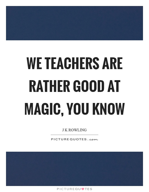 We teachers are rather good at magic, you know Picture Quote #1