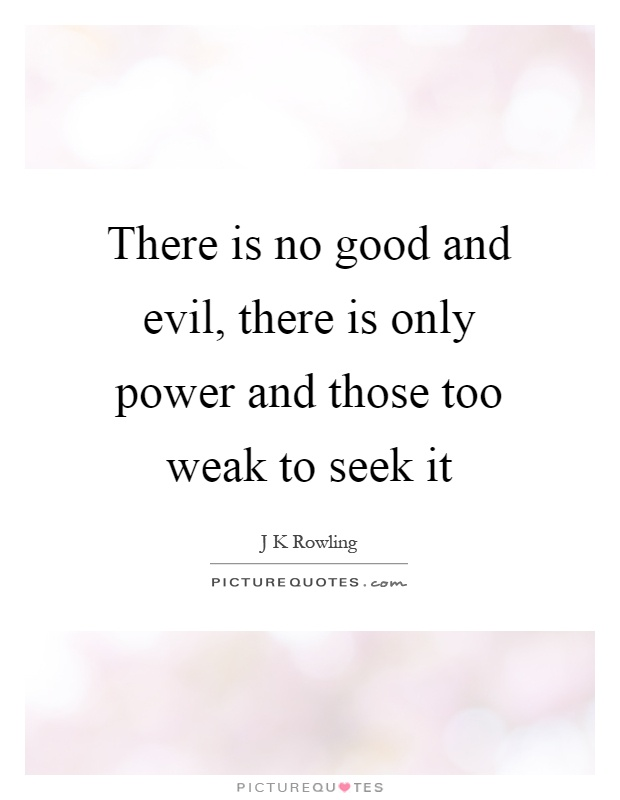 There is no good and evil, there is only power and those too weak to seek it Picture Quote #1