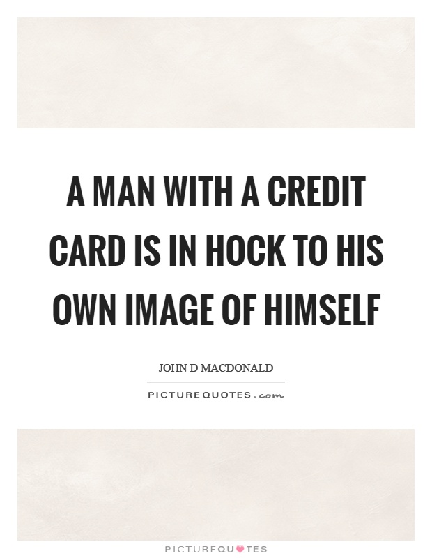 A man with a credit card is in hock to his own image of himself Picture Quote #1