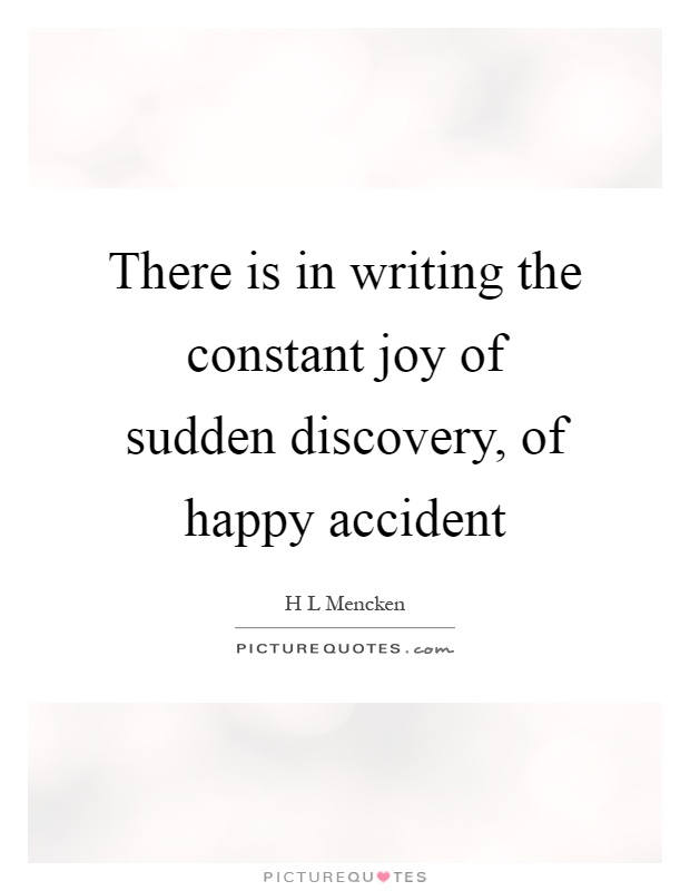There is in writing the constant joy of sudden discovery, of happy accident Picture Quote #1