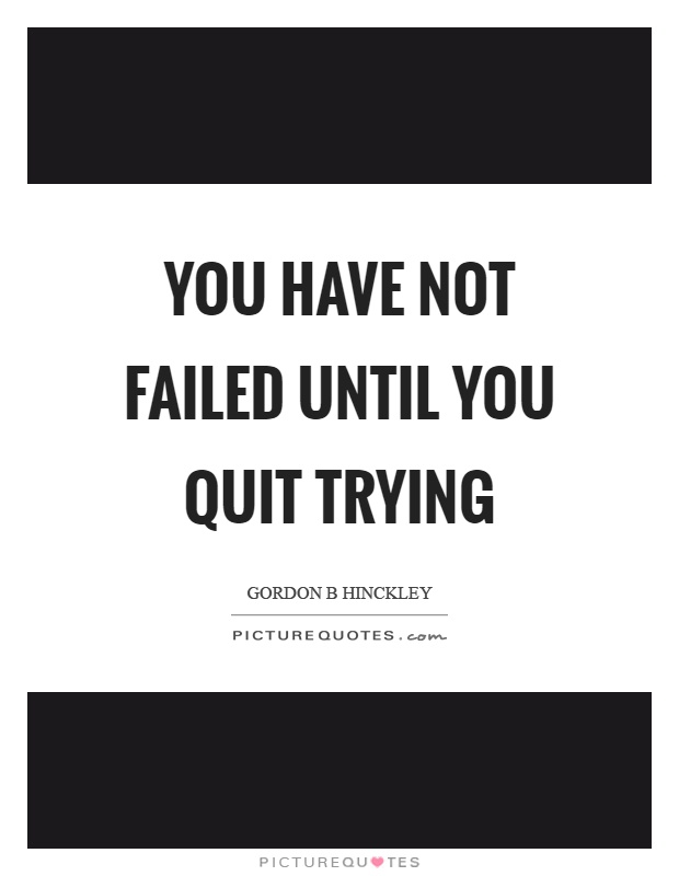 You have not failed until you quit trying Picture Quote #1