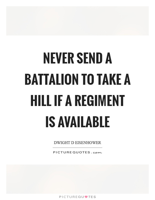 Never send a battalion to take a hill if a regiment is available Picture Quote #1