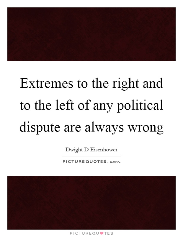 Extremes to the right and to the left of any political dispute are always wrong Picture Quote #1