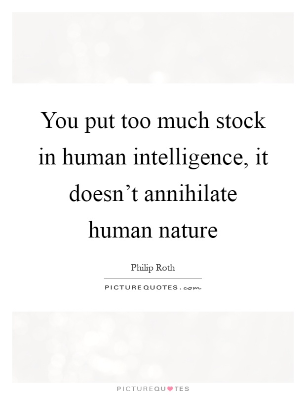 You put too much stock in human intelligence, it doesn't annihilate human nature Picture Quote #1