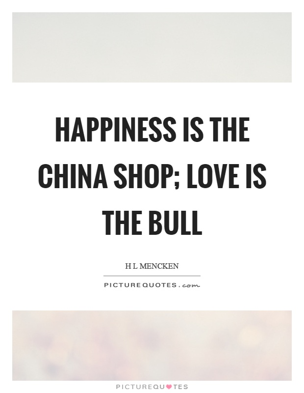 Happiness is the china shop; love is the bull Picture Quote #1