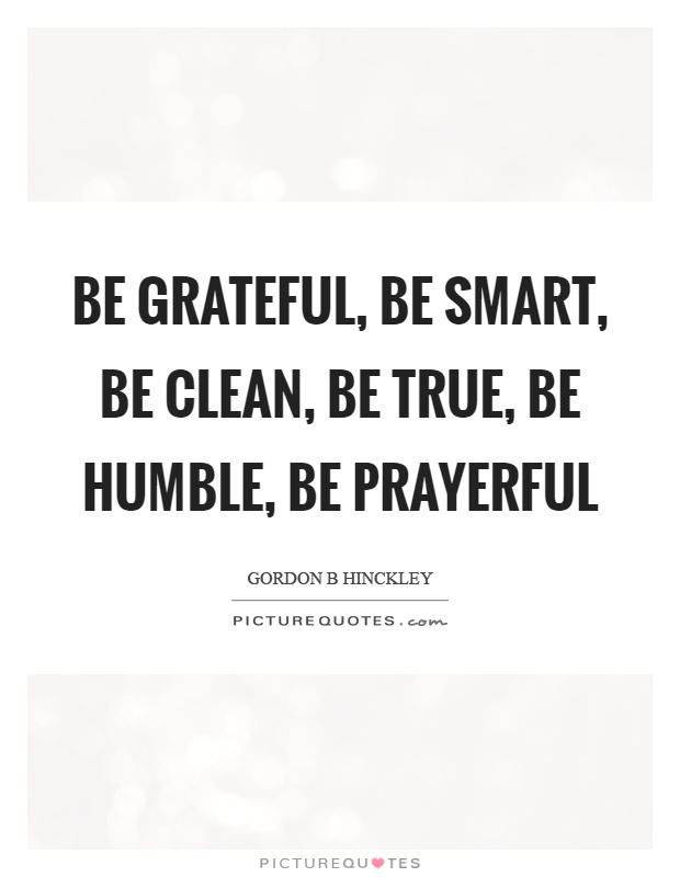 Be grateful, be smart, be clean, be true, be humble, be prayerful Picture Quote #1