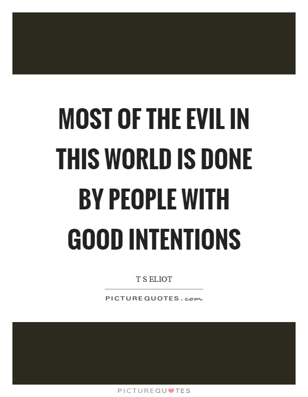 Most of the evil in this world is done by people with good intentions Picture Quote #1