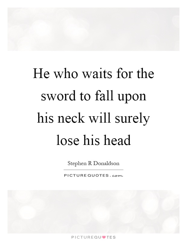 He who waits for the sword to fall upon his neck will surely lose his head Picture Quote #1