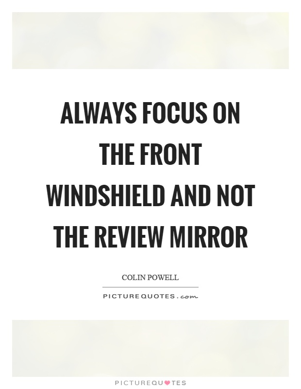 Always focus on the front windshield and not the review mirror Picture Quote #1