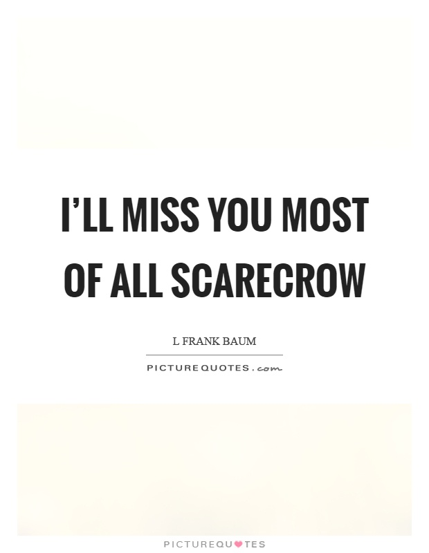 I\'ll miss you most of all scarecrow | Picture Quotes