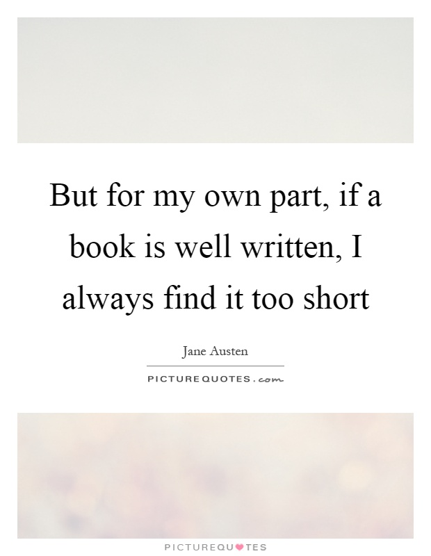 But for my own part, if a book is well written, I always find it too short Picture Quote #1