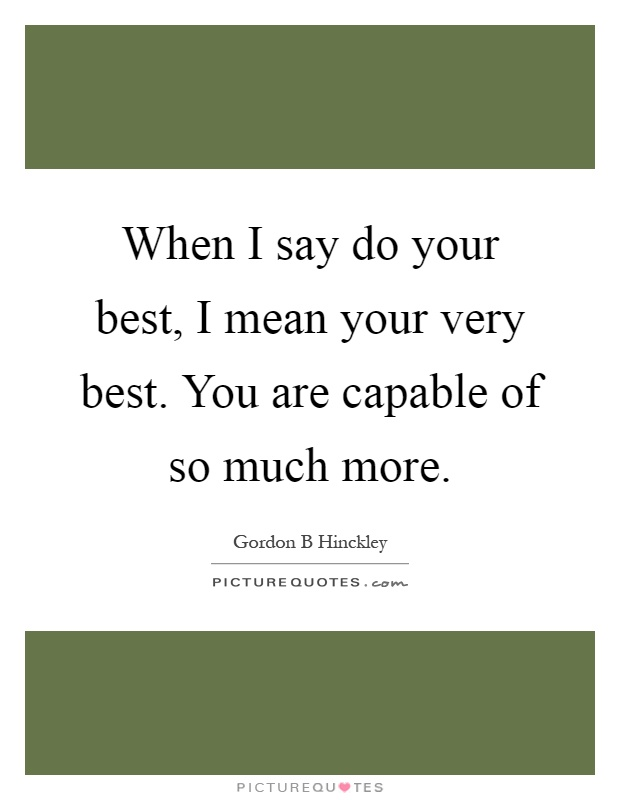 When I say do your best, I mean your very best. You are capable of so much more Picture Quote #1