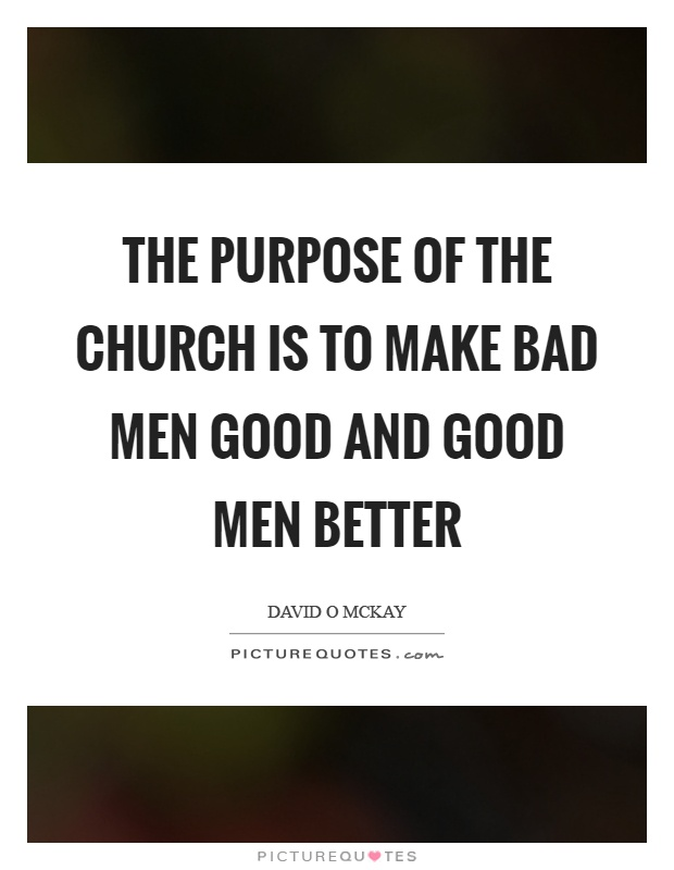 The purpose of the church is to make bad men good and good men better Picture Quote #1