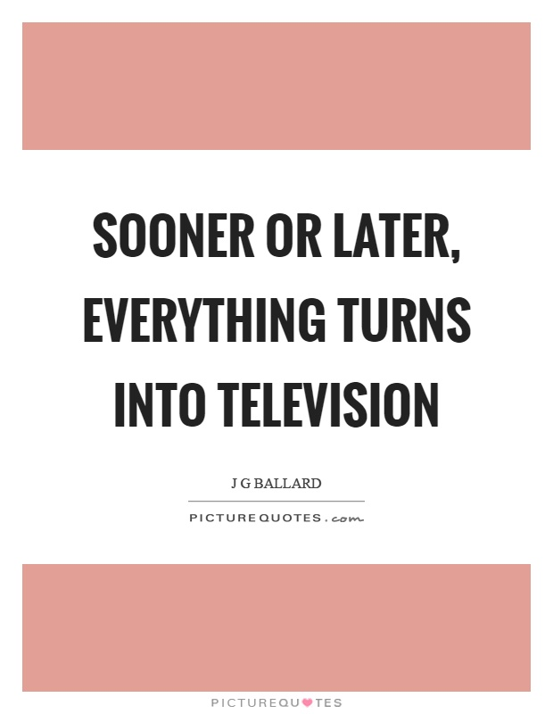 Sooner or later, everything turns into television Picture Quote #1