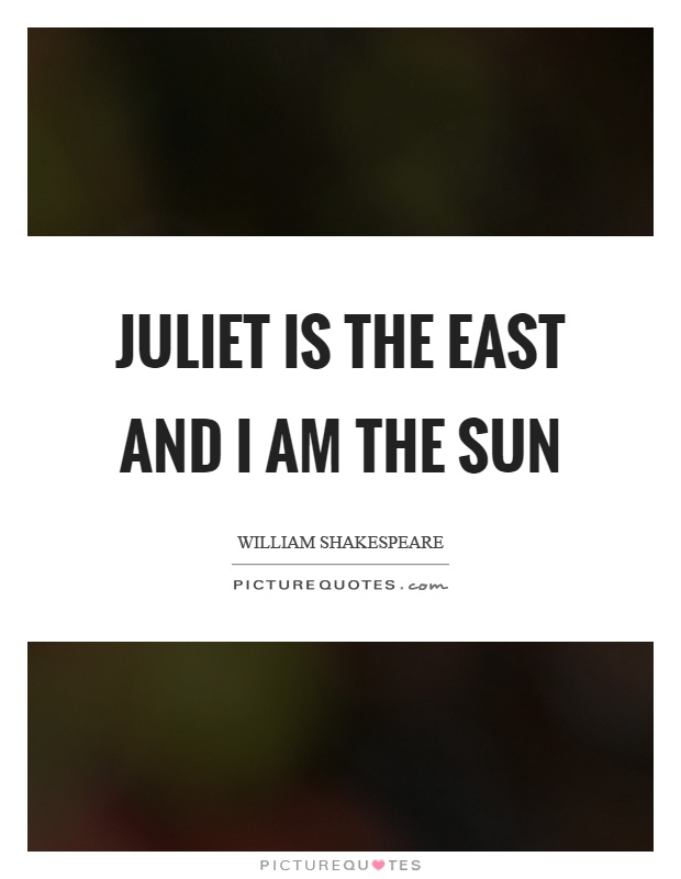 Juliet is the east and I am the sun Picture Quote #1
