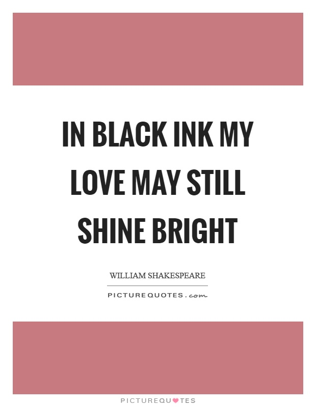 In black ink my love may still shine bright Picture Quote #1