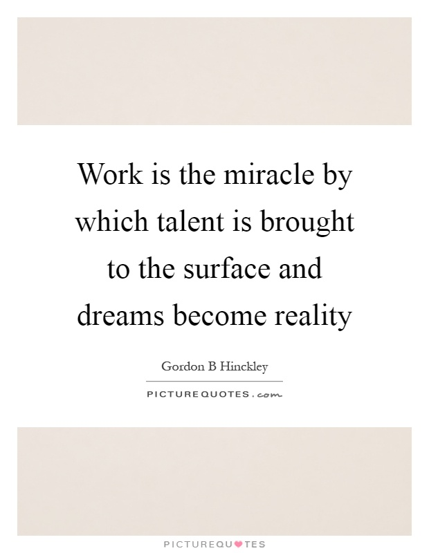 Work is the miracle by which talent is brought to the surface and dreams become reality Picture Quote #1