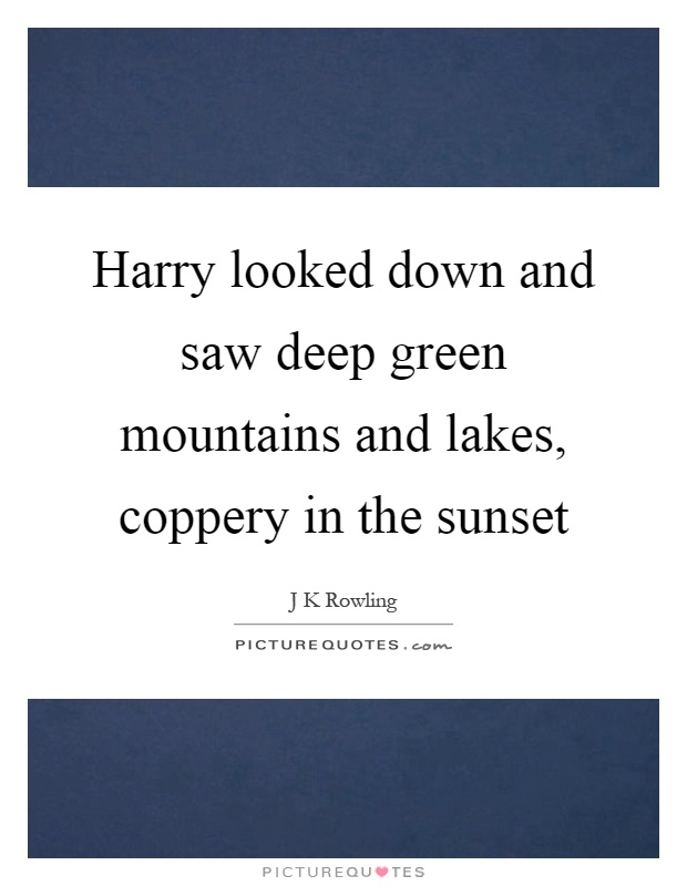 Harry looked down and saw deep green mountains and lakes, coppery in the sunset Picture Quote #1