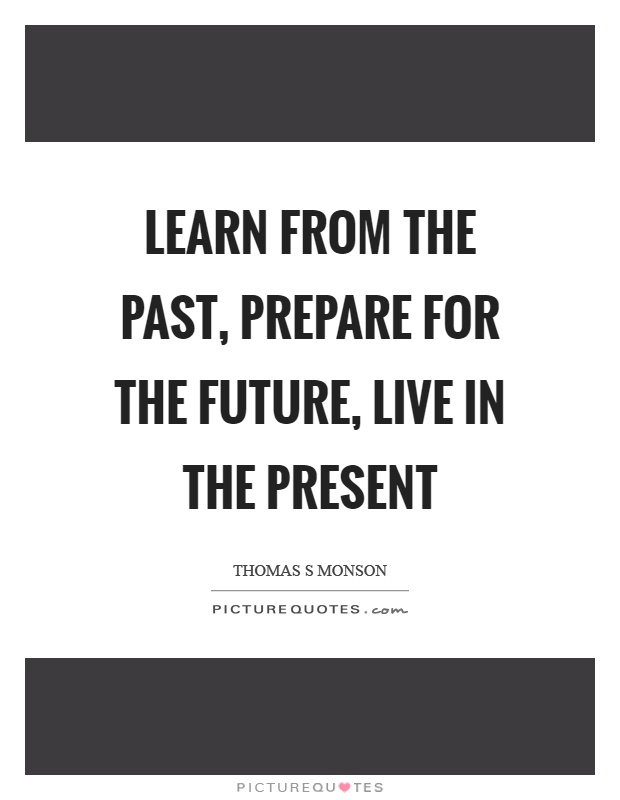 Learn from the past, prepare for the future, live in the present Picture Quote #1