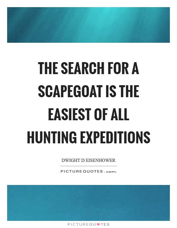 The search for a scapegoat is the easiest of all hunting expeditions Picture Quote #1
