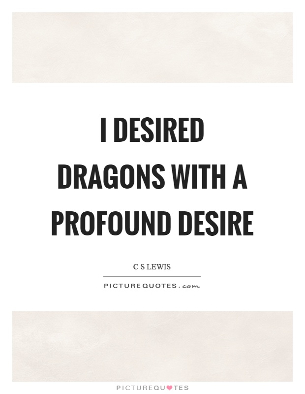 I desired dragons with a profound desire Picture Quote #1