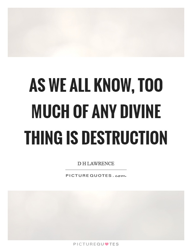 As we all know, too much of any divine thing is destruction Picture Quote #1