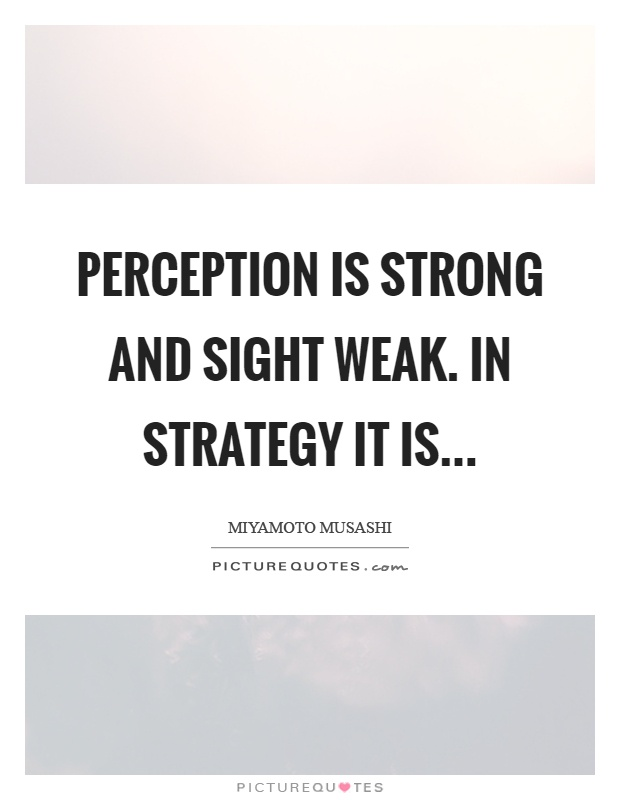 Perception is strong and sight weak. In strategy it is Picture Quote #1