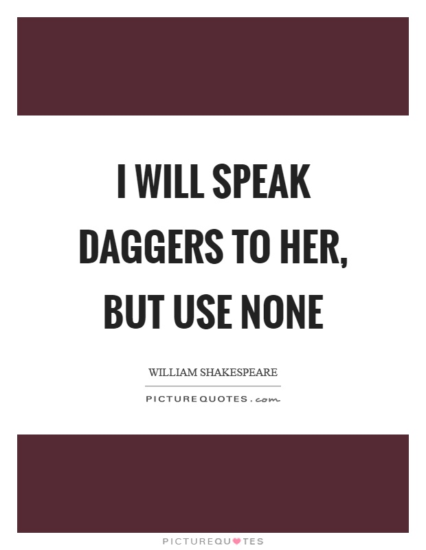 I will speak daggers to her, but use none Picture Quote #1