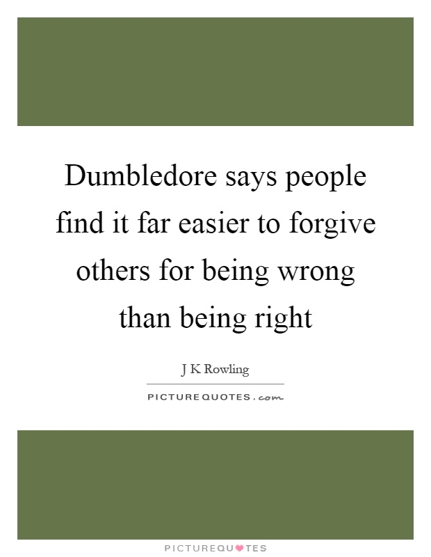 Dumbledore says people find it far easier to forgive others for being wrong than being right Picture Quote #1