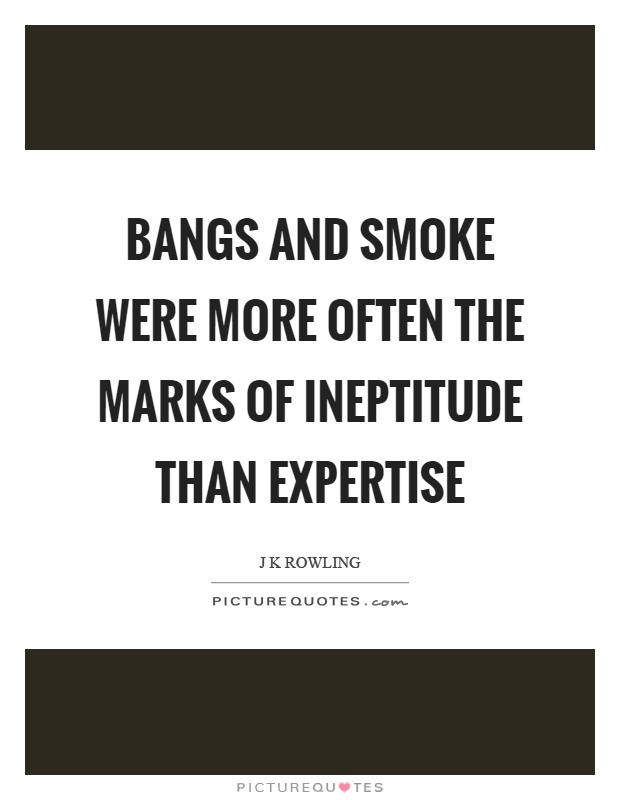 Bangs and smoke were more often the marks of ineptitude than expertise Picture Quote #1