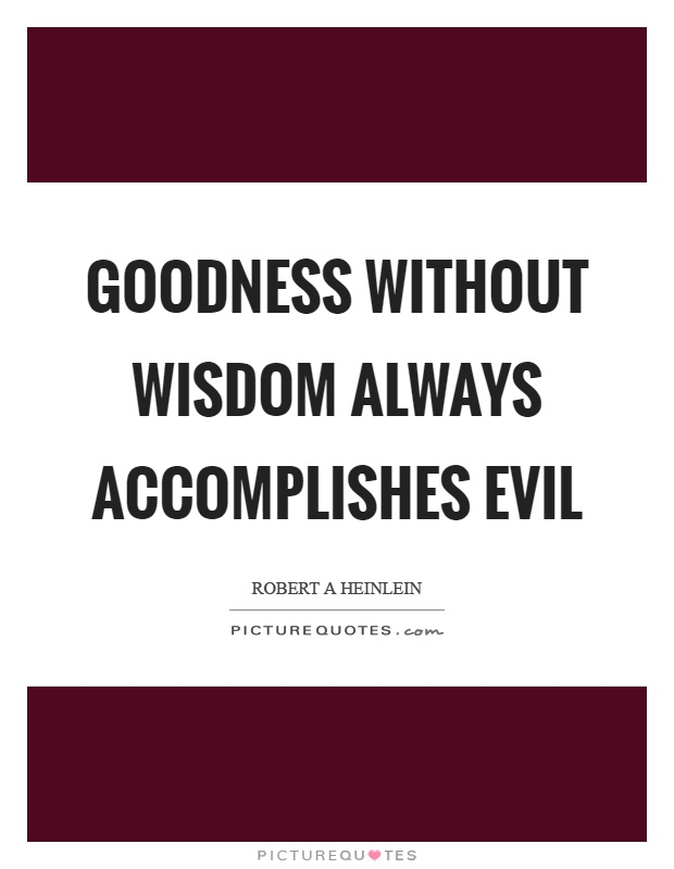 Goodness without wisdom always accomplishes evil Picture Quote #1