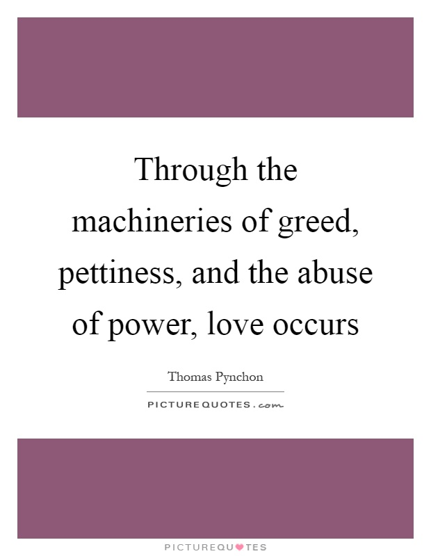 Through the machineries of greed, pettiness, and the abuse of power, love occurs Picture Quote #1