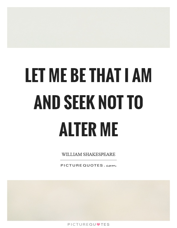 Let me be that I am and seek not to alter me Picture Quote #1