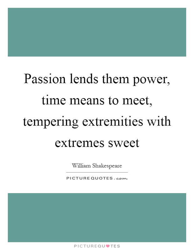 Passion lends them power, time means to meet, tempering extremities with extremes sweet Picture Quote #1